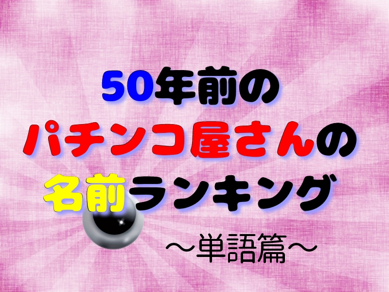 50年前のパチンコ屋さんの名前ランキング ~単語篇~